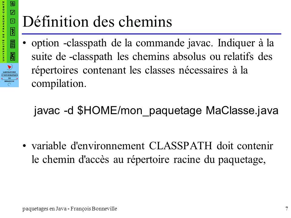 paquetages en Java - François Bonneville8 Choix d un nom de paquetage Choisir un nom en rapport clair avec l objectif des classes contenues dans le paquetage Pour s assurer qu un nom de paquetage est unique, il est recommandé d utiliser votre nom de domaine à l envers Exemples : com.apple.quicktime.v2 fr.univ-fcomte.lifc.geometrie Il est conseillé de choisir un nom commençant par un minuscule