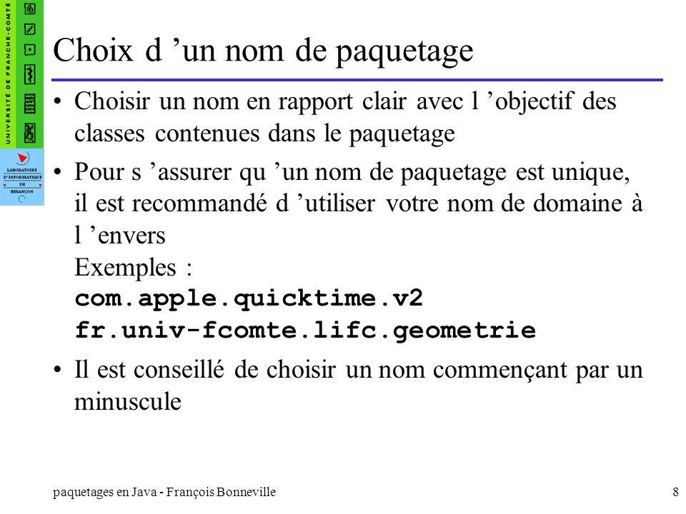 paquetages en Java - François Bonneville8 Choix d un nom de paquetage Choisir un nom en rapport clair avec l objectif des classes contenues dans le pa