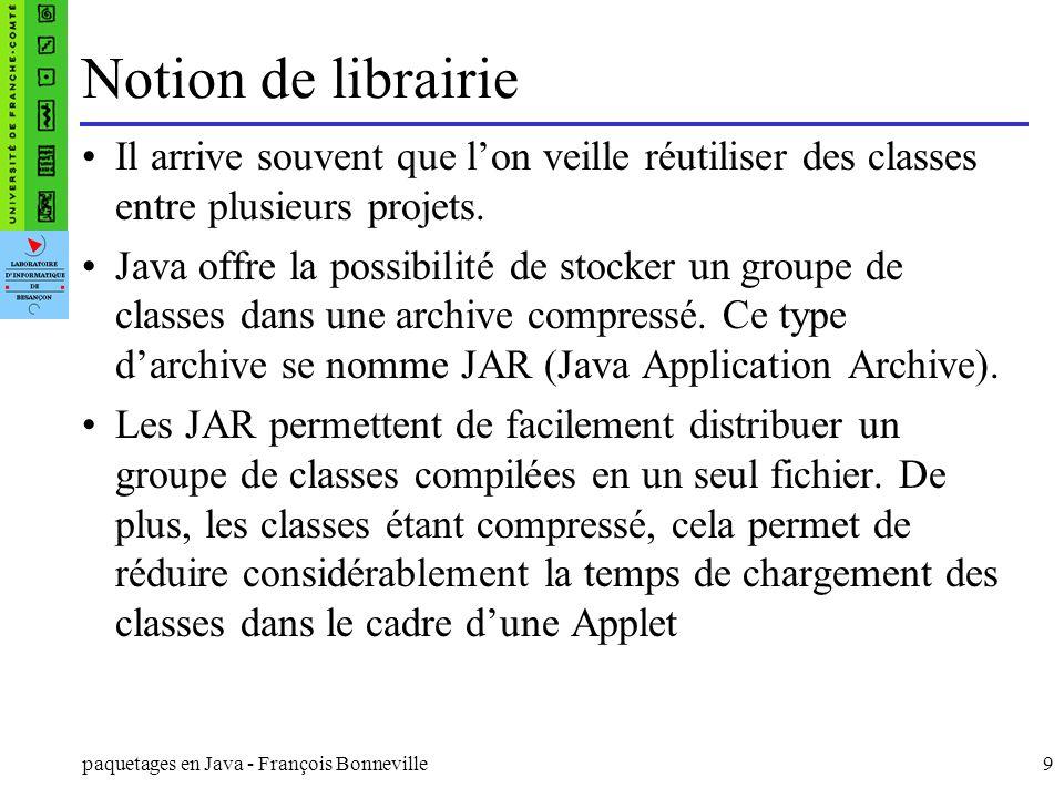 paquetages en Java - François Bonneville9 Notion de librairie Il arrive souvent que lon veille réutiliser des classes entre plusieurs projets. Java of