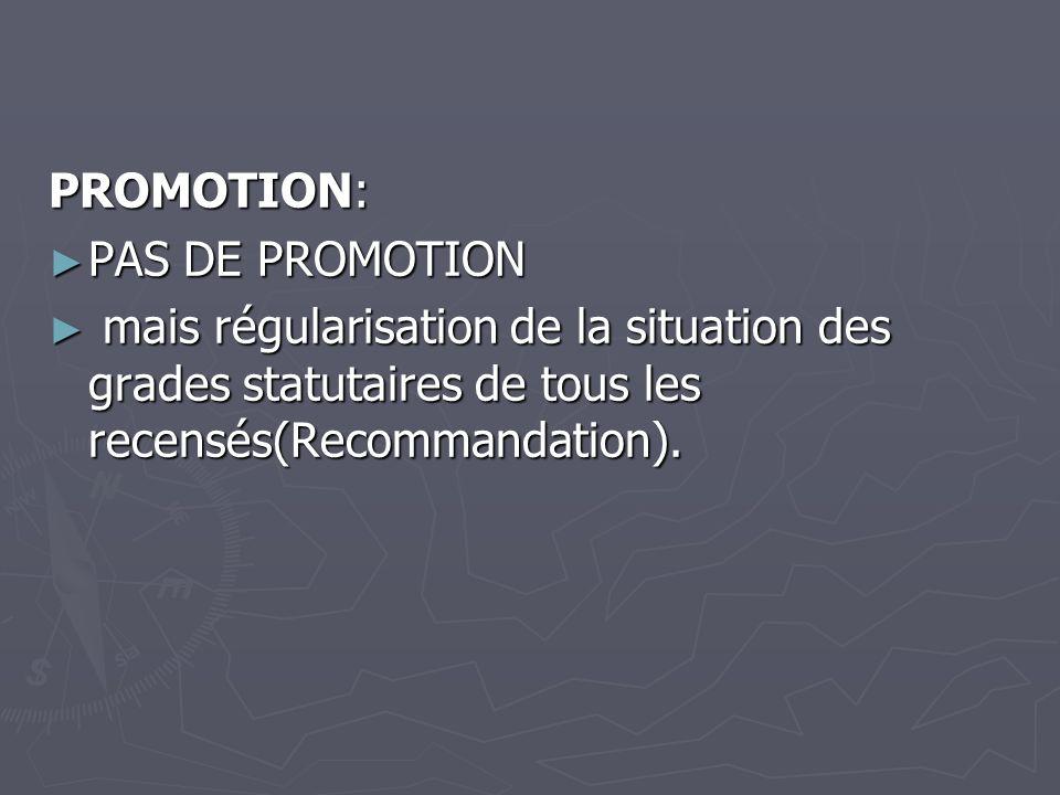 PROMOTION: PAS DE PROMOTION PAS DE PROMOTION mais régularisation de la situation des grades statutaires de tous les recensés(Recommandation). mais rég