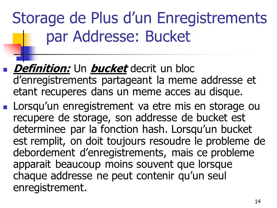 14 Storage de Plus dun Enregistrements par Addresse: Bucket Definition: Un bucket decrit un bloc denregistrements partageant la meme addresse et etant recuperes dans un meme acces au disque.