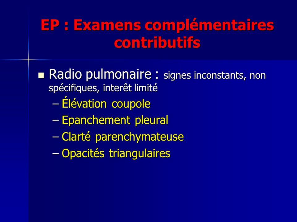 EP : Examens complémentaires contributifs Radio pulmonaire : signes inconstants, non spécifiques, interêt limité Radio pulmonaire : signes inconstants, non spécifiques, interêt limité –Élévation coupole –Epanchement pleural –Clarté parenchymateuse –Opacités triangulaires