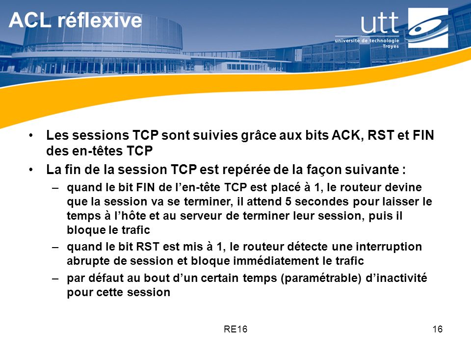 RE1616 ACL réflexive Les sessions TCP sont suivies grâce aux bits ACK, RST et FIN des en-têtes TCP La fin de la session TCP est repérée de la façon su