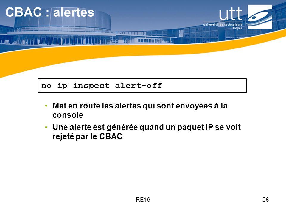 RE1638 CBAC : alertes Met en route les alertes qui sont envoyées à la console Une alerte est générée quand un paquet IP se voit rejeté par le CBAC no