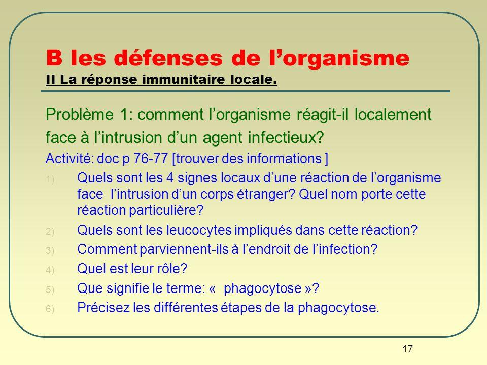 17 B les défenses de lorganisme II La réponse immunitaire locale. Problème 1: comment lorganisme réagit-il localement face à lintrusion dun agent infe