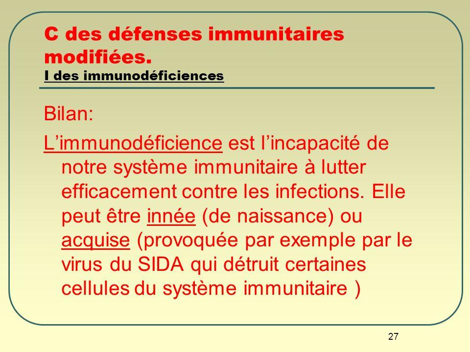 27 C des défenses immunitaires modifiées. I des immunodéficiences Bilan: Limmunodéficience est lincapacité de notre système immunitaire à lutter effic