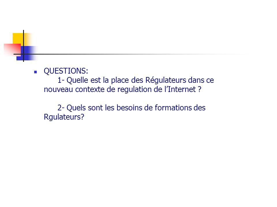 QUESTIONS: 1- Quelle est la place des Régulateurs dans ce nouveau contexte de regulation de lInternet ? 2- Quels sont les besoins de formations des Rg
