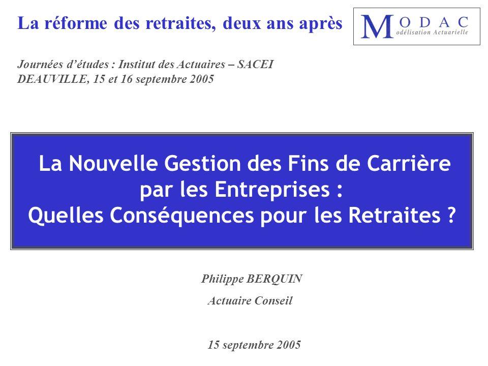 La Nouvelle Gestion des Fins de Carrière par les Entreprises : Quelles Conséquences pour les Retraites ? Philippe BERQUIN Actuaire Conseil 15 septembr