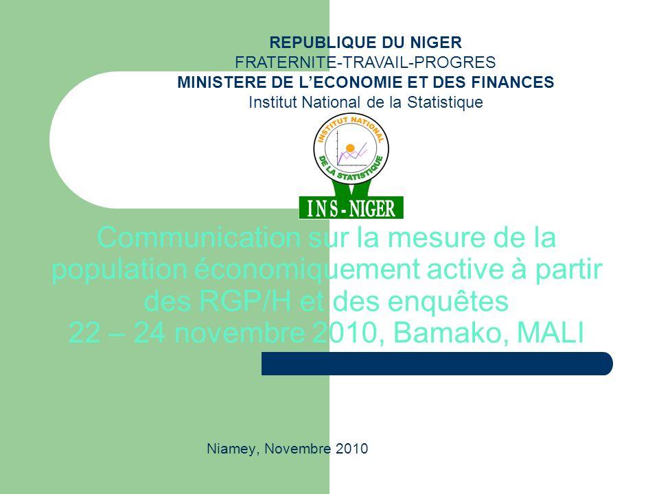 Communication sur la mesure de la population économiquement active à partir des RGP/H et des enquêtes 22 – 24 novembre 2010, Bamako, MALI Niamey, Novembre 2010 REPUBLIQUE DU NIGER FRATERNITE-TRAVAIL-PROGRES MINISTERE DE LECONOMIE ET DES FINANCES Institut National de la Statistique