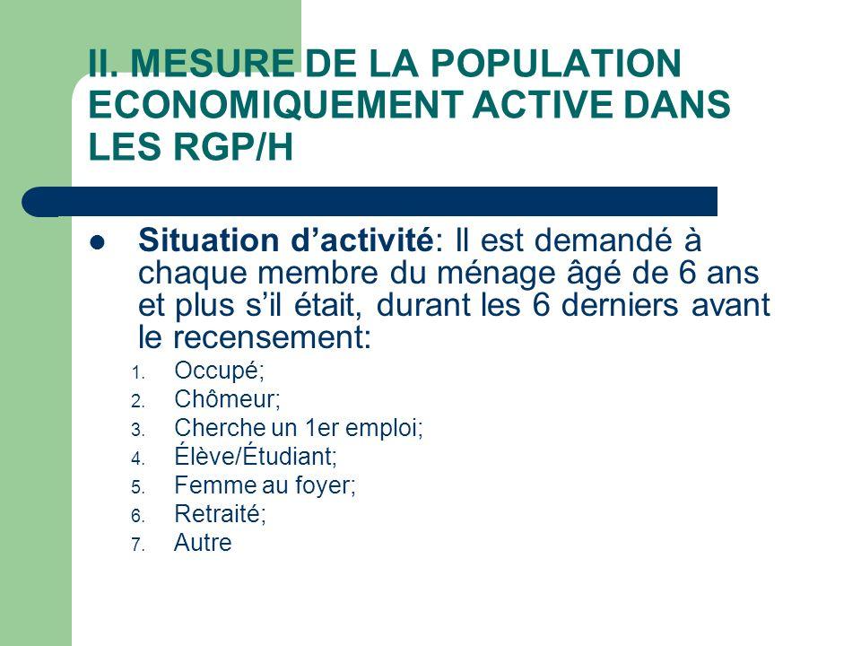 II. MESURE DE LA POPULATION ECONOMIQUEMENT ACTIVE DANS LES RGP/H Situation dactivité: Il est demandé à chaque membre du ménage âgé de 6 ans et plus si
