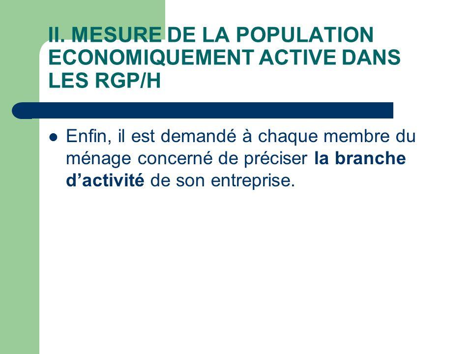 II. MESURE DE LA POPULATION ECONOMIQUEMENT ACTIVE DANS LES RGP/H Enfin, il est demandé à chaque membre du ménage concerné de préciser la branche dacti