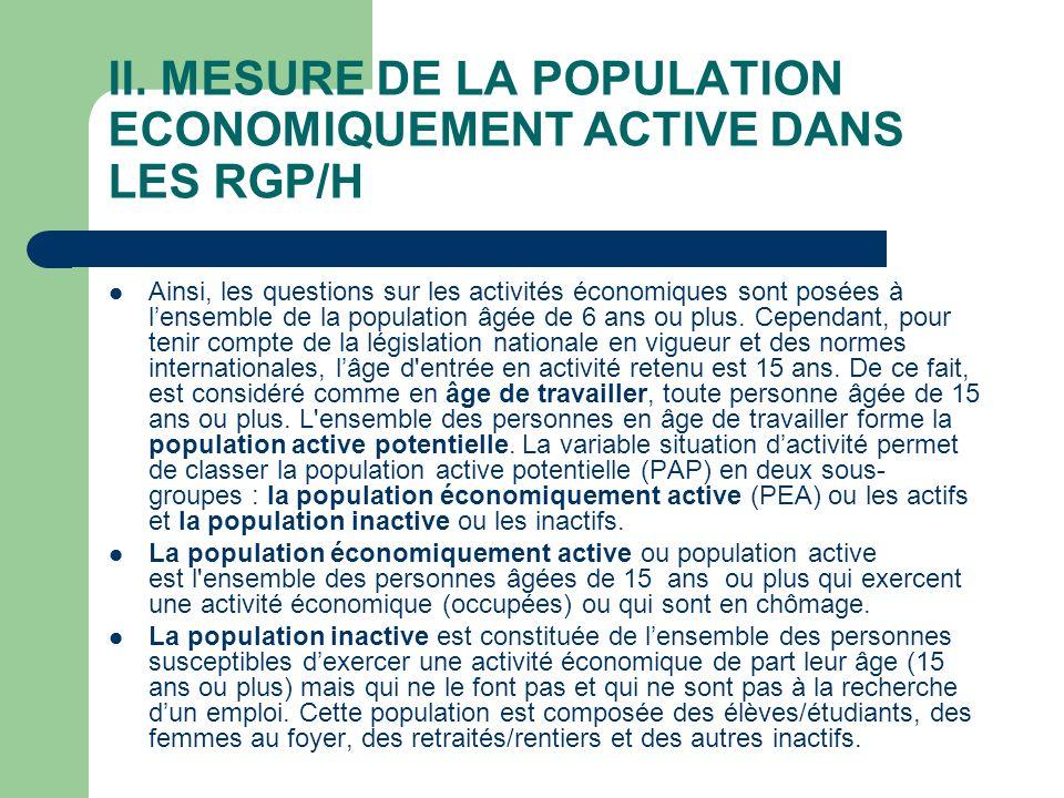 II. MESURE DE LA POPULATION ECONOMIQUEMENT ACTIVE DANS LES RGP/H Ainsi, les questions sur les activités économiques sont posées à lensemble de la popu