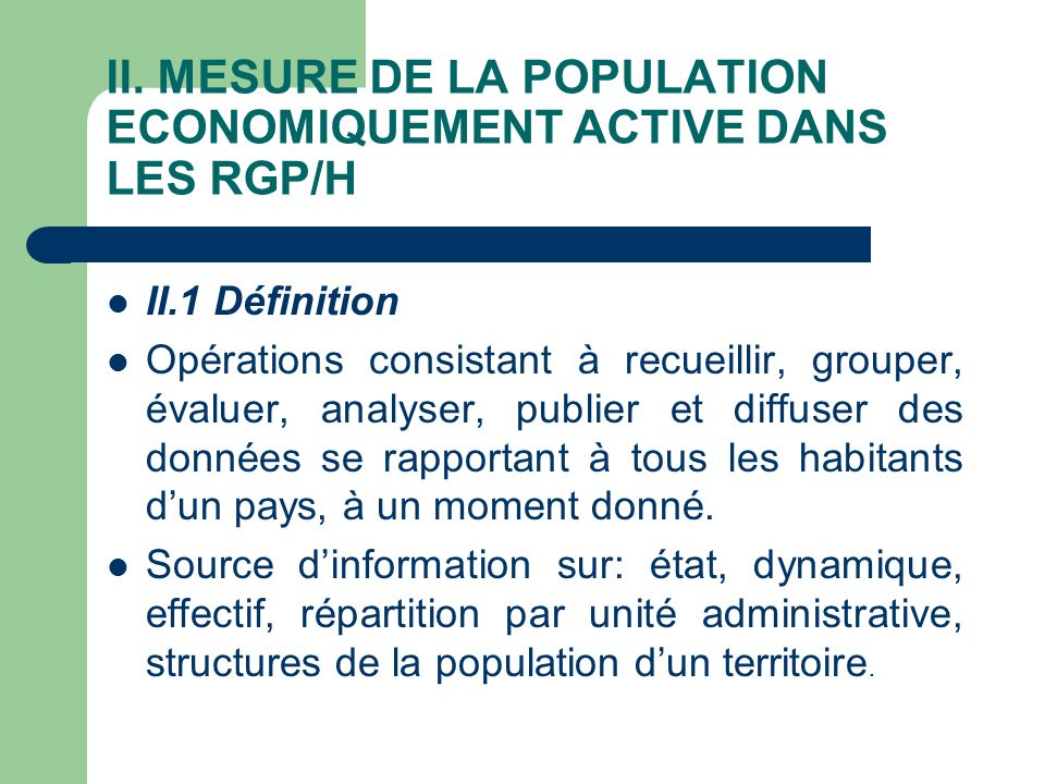 II. MESURE DE LA POPULATION ECONOMIQUEMENT ACTIVE DANS LES RGP/H II.1 Définition Opérations consistant à recueillir, grouper, évaluer, analyser, publi