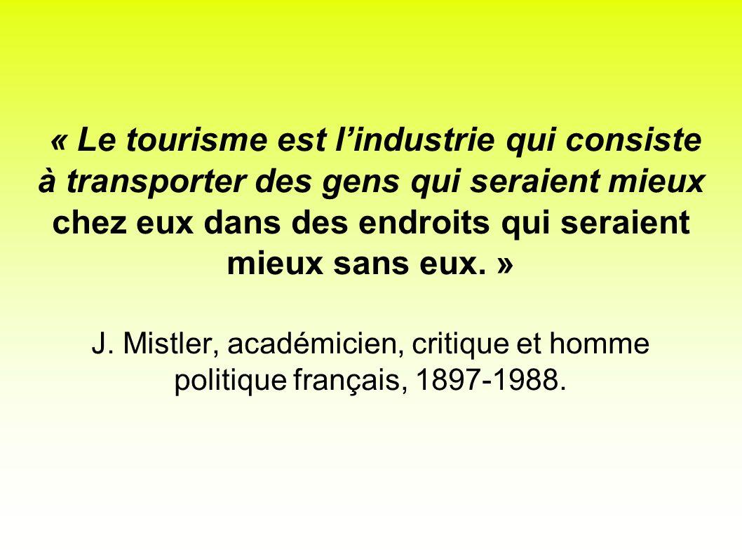 « Le tourisme est lindustrie qui consiste à transporter des gens qui seraient mieux chez eux dans des endroits qui seraient mieux sans eux. » J. Mistl