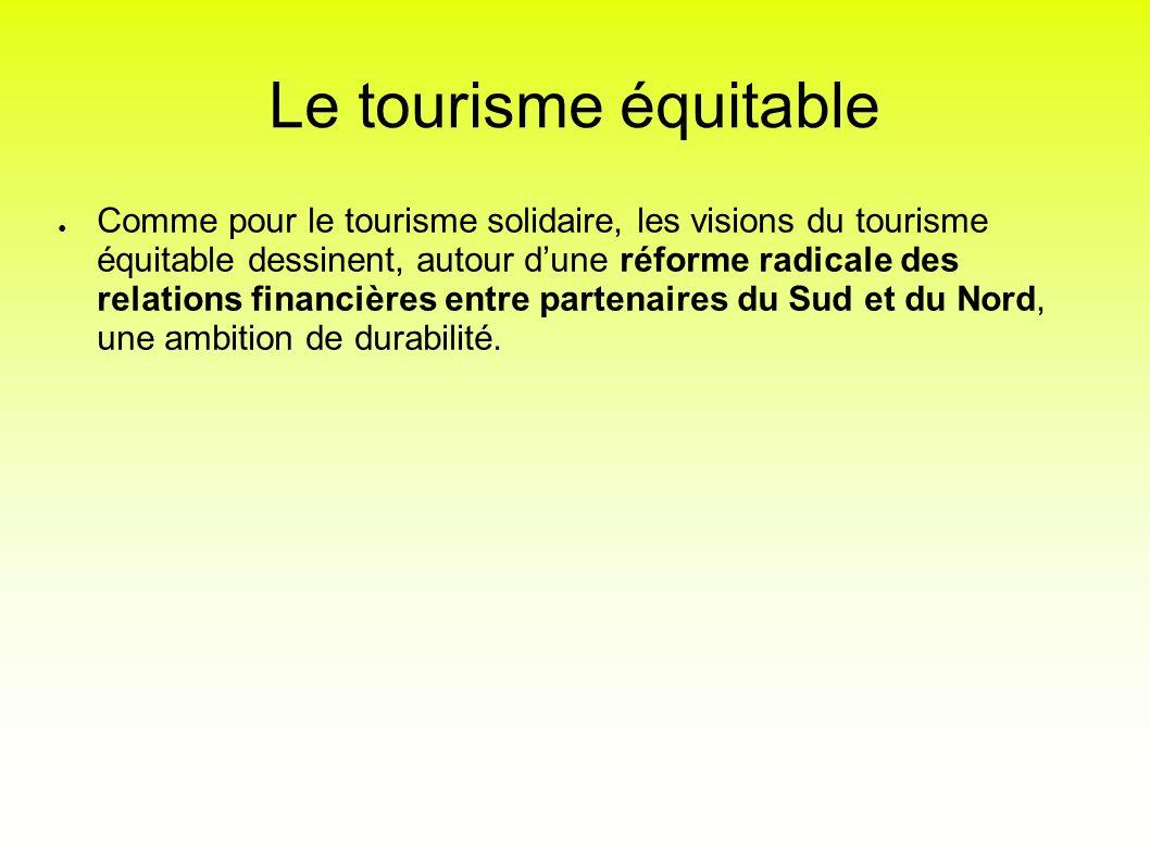 Le tourisme équitable Comme pour le tourisme solidaire, les visions du tourisme équitable dessinent, autour dune réforme radicale des relations financ