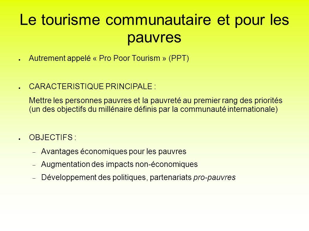Le tourisme communautaire et pour les pauvres Autrement appelé « Pro Poor Tourism » (PPT) CARACTERISTIQUE PRINCIPALE : Mettre les personnes pauvres et
