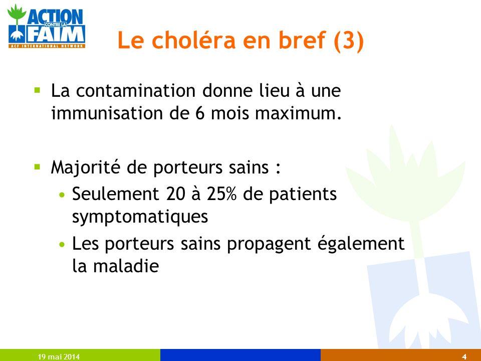 19 mai 20144 Le choléra en bref (3) La contamination donne lieu à une immunisation de 6 mois maximum. Majorité de porteurs sains : Seulement 20 à 25%