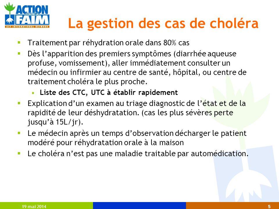 19 mai 20145 La gestion des cas de choléra Traitement par réhydration orale dans 80% cas Dès lapparition des premiers symptômes (diarrhée aqueuse prof