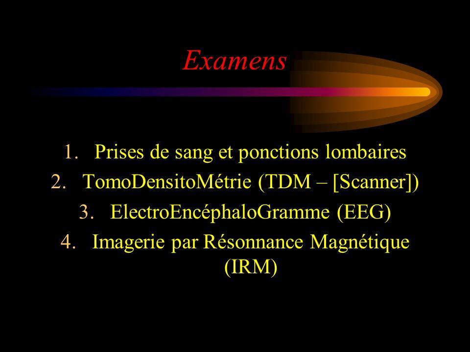 Examens 1.Prises de sang et ponctions lombaires 2.TomoDensitoMétrie (TDM – [Scanner]) 3.ElectroEncéphaloGramme (EEG) 4.Imagerie par Résonnance Magnéti