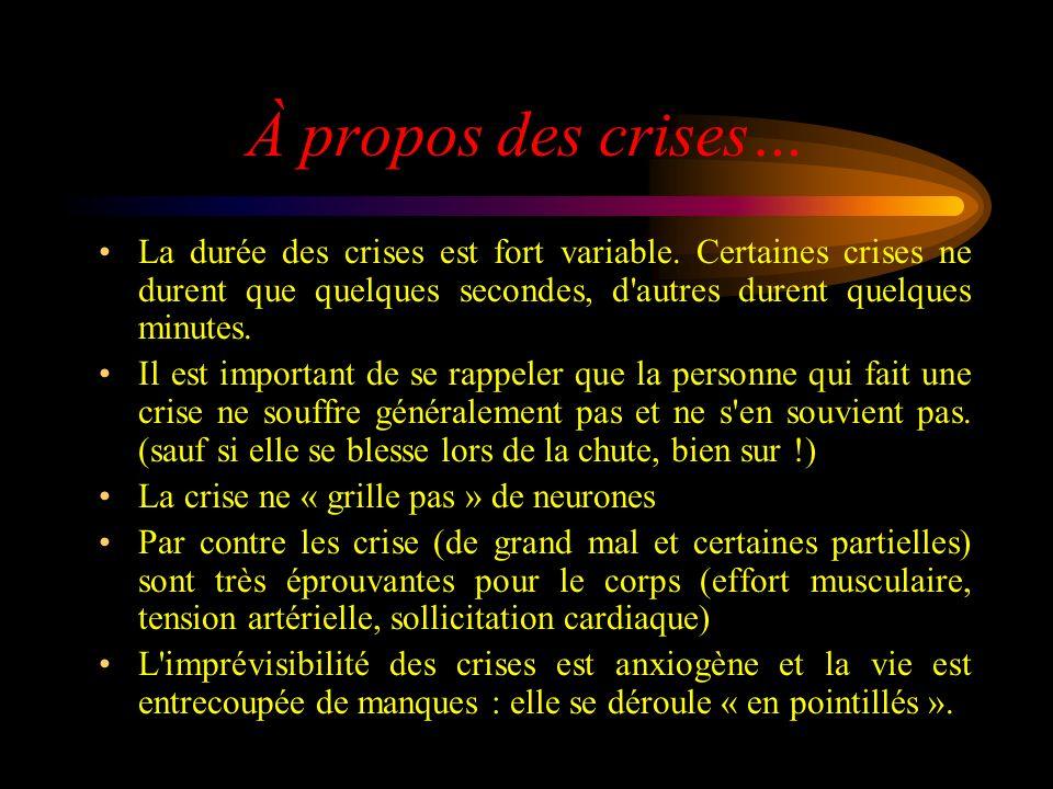 À propos des crises… La durée des crises est fort variable. Certaines crises ne durent que quelques secondes, d'autres durent quelques minutes. Il est