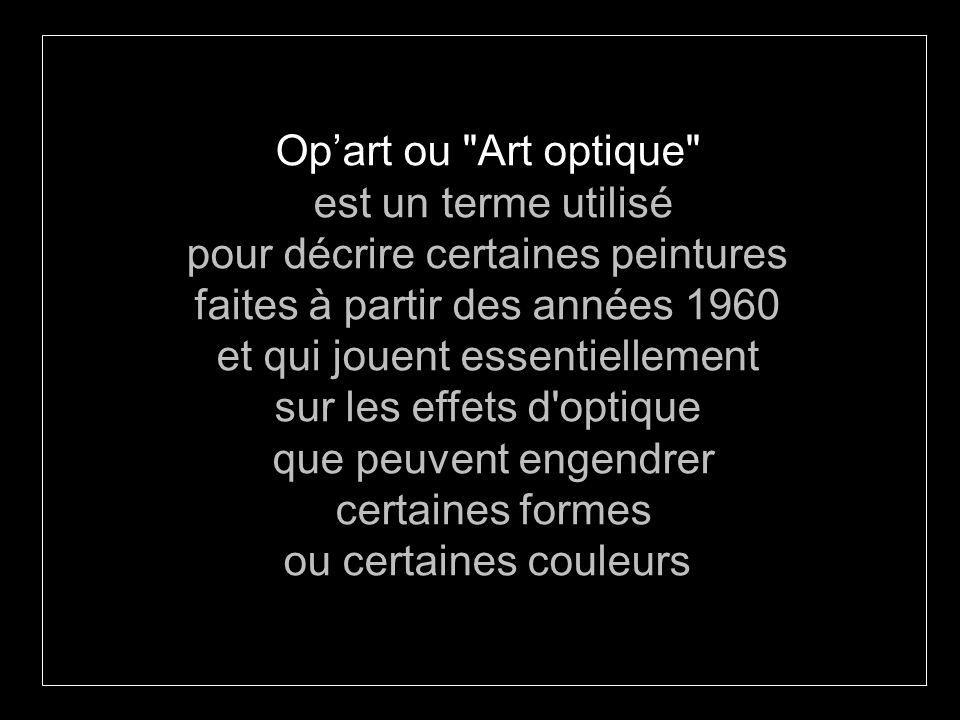 Opart ou Art optique est un terme utilisé pour décrire certaines peintures faites à partir des années 1960 et qui jouent essentiellement sur les effets d optique que peuvent engendrer certaines formes ou certaines couleurs