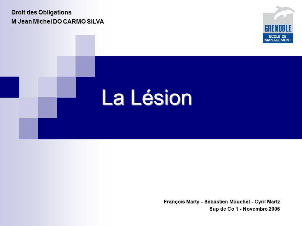 La Lésion François Marty - Sébastien Mouchet - Cyril Martz Sup de Co 1 - Novembre 2006 Droit des Obligations M Jean Michel DO CARMO SILVA