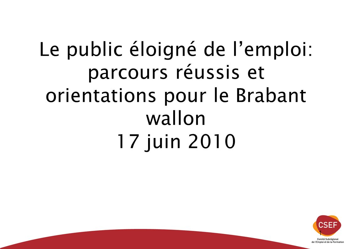 1 Le public éloigné de lemploi: parcours réussis et orientations pour le Brabant wallon 17 juin 2010