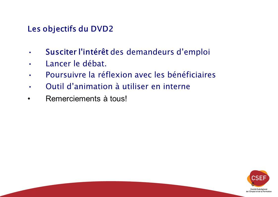 6 Les objectifs du DVD2 Susciter l'intérêt des demandeurs demploi Lancer le débat. Poursuivre la réflexion avec les bénéficiaires Outil danimation à u