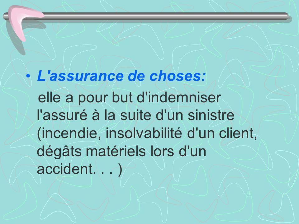 L'assurance de choses: elle a pour but d'indemniser l'assuré à la suite d'un sinistre (incendie, insolvabilité d'un client, dégâts matériels lors d'un