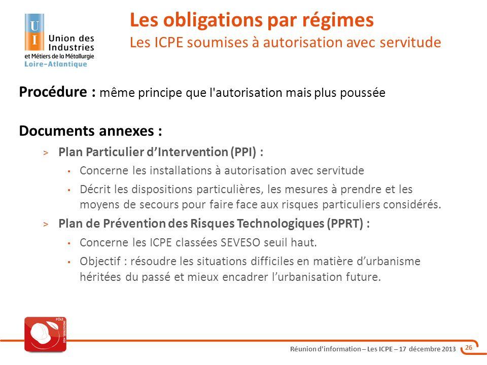 Réunion d'information – Les ICPE – 17 décembre 2013 26 Les obligations par régimes Les ICPE soumises à autorisation avec servitude Procédure : même pr