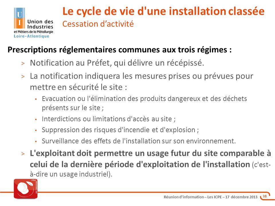 Réunion d'information – Les ICPE – 17 décembre 2013 38 Prescriptions réglementaires communes aux trois régimes : > Notification au Préfet, qui délivre