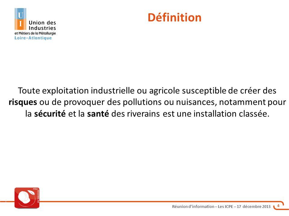 Réunion d'information – Les ICPE – 17 décembre 2013 4 Toute exploitation industrielle ou agricole susceptible de créer des risques ou de provoquer des