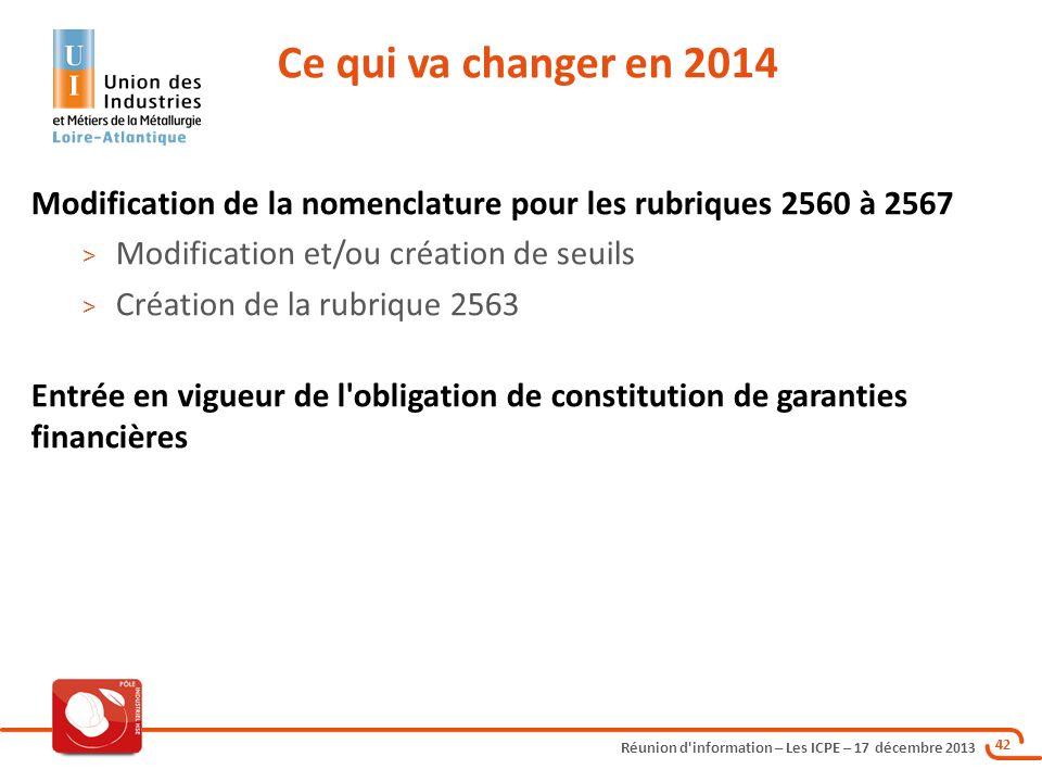 Réunion d'information – Les ICPE – 17 décembre 2013 42 Modification de la nomenclature pour les rubriques 2560 à 2567 > Modification et/ou création de