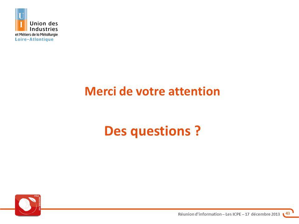 Réunion d'information – Les ICPE – 17 décembre 2013 43 Merci de votre attention Des questions ?