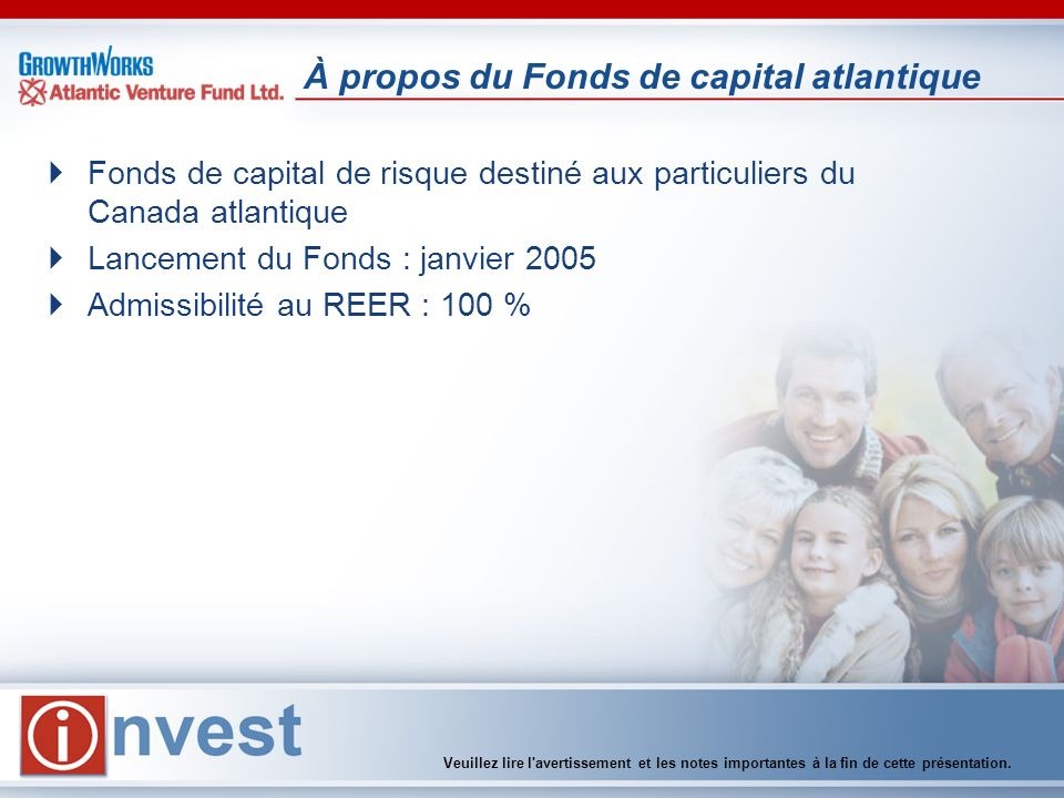 À propos du Fonds de capital atlantique Fonds de capital de risque destiné aux particuliers du Canada atlantique Lancement du Fonds : janvier 2005 Admissibilité au REER : 100 % Veuillez lire l avertissement et les notes importantes à la fin de cette présentation.