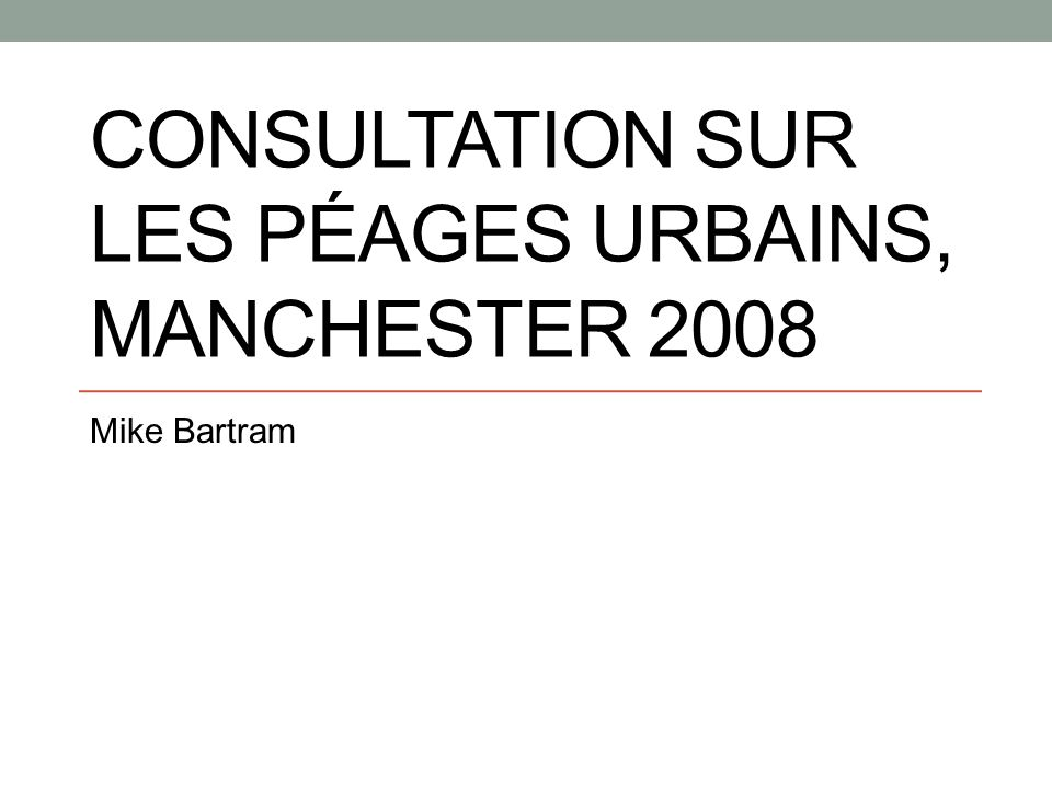 Consultations et référendums sur les péages urbains Londres : consultations en 2001 (initialement), expansion à l ouest en 2004-05 et 2008 Edimbourg : référendum en 2005 Agglomération de Manchester : consultation et référendum en 2008