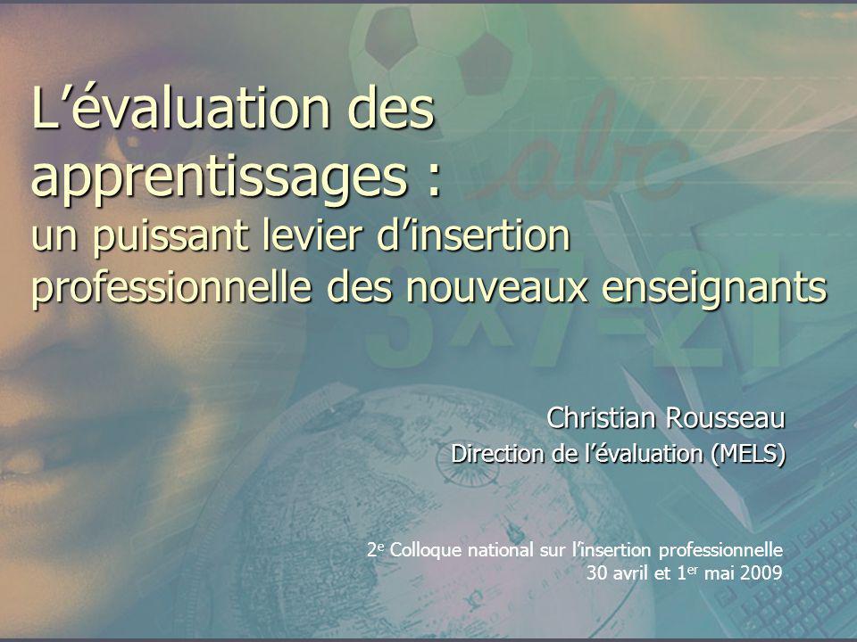 Lévaluation des apprentissages : un puissant levier dinsertion professionnelle des nouveaux enseignants Christian Rousseau Direction de lévaluation (M