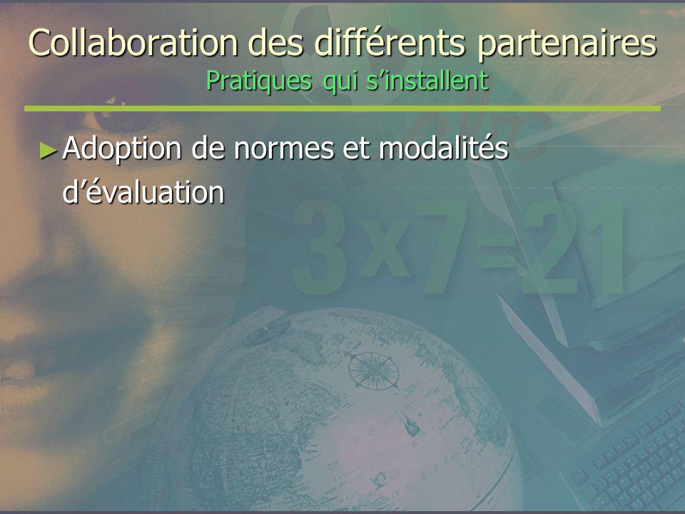 Collaboration des différents partenaires Pratiques qui sinstallent Adoption de normes et modalités dévaluation Adoption de normes et modalités dévaluation