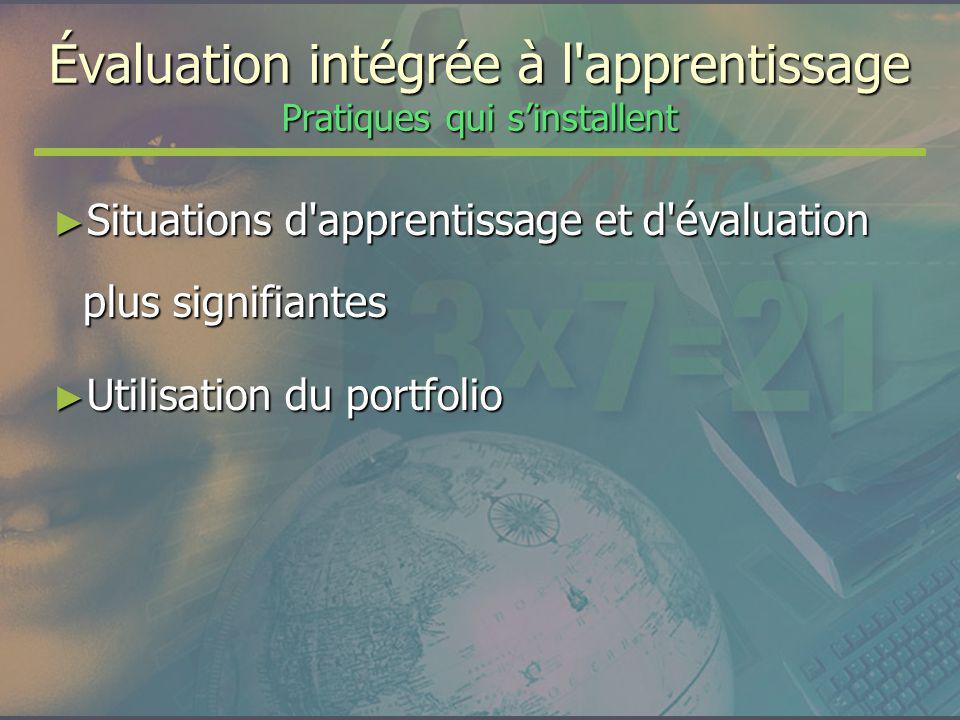 Évaluation intégrée à l'apprentissage Pratiques qui sinstallent Situations d'apprentissage et d'évaluation plus signifiantes Situations d'apprentissag