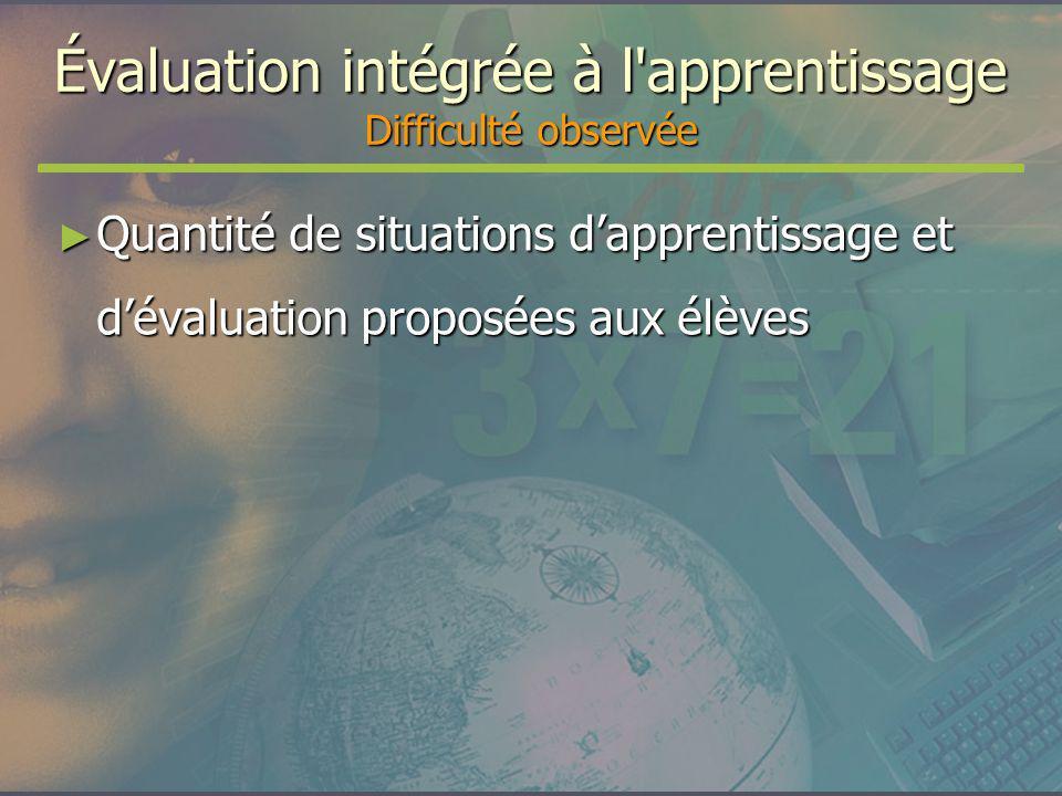 Évaluation intégrée à l'apprentissage Difficulté observée Quantité de situations dapprentissage et dévaluation proposées aux élèves Quantité de situat
