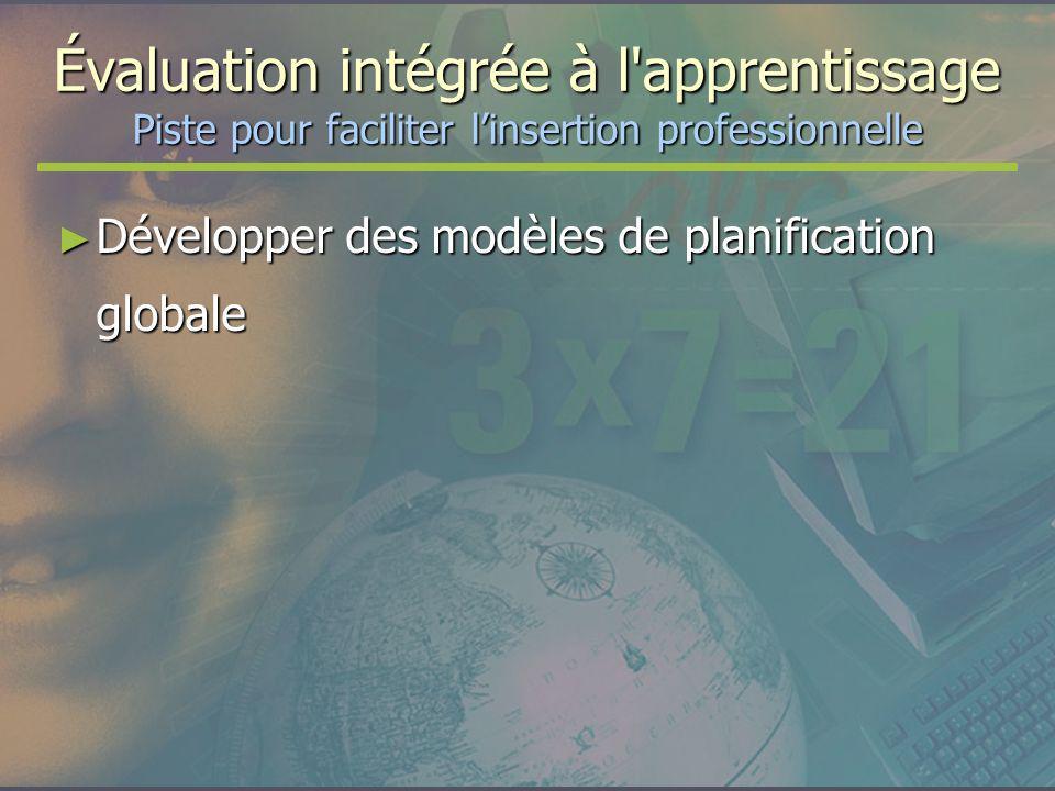 Évaluation intégrée à l'apprentissage Piste pour faciliter linsertion professionnelle Développer des modèles de planification globale Développer des m
