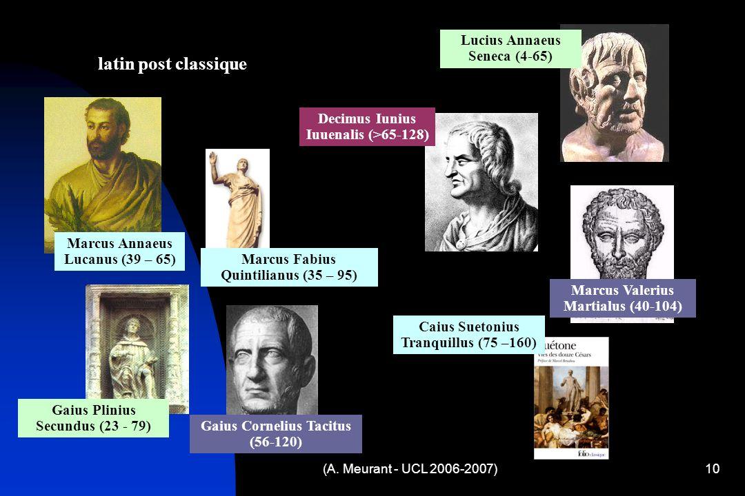 10 latin post classique Lucius Annaeus Seneca (4-65) Marcus Annaeus Lucanus (39 – 65) Decimus Iunius Iuuenalis (>65-128) Marcus Valerius Martialus (40-104) Gaius Plinius Secundus (23 - 79) Marcus Fabius Quintilianus (35 – 95) Gaius Cornelius Tacitus (56-120) Caius Suetonius Tranquillus (75 –160)