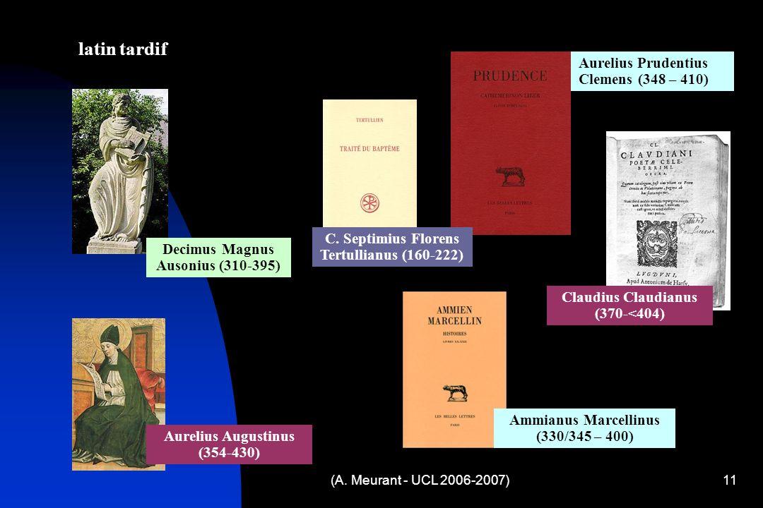 (A. Meurant - UCL 2006-2007)11 latin tardif Decimus Magnus Ausonius (310-395) Aurelius Prudentius Clemens (348 – 410) Claudius Claudianus (370-<404) C