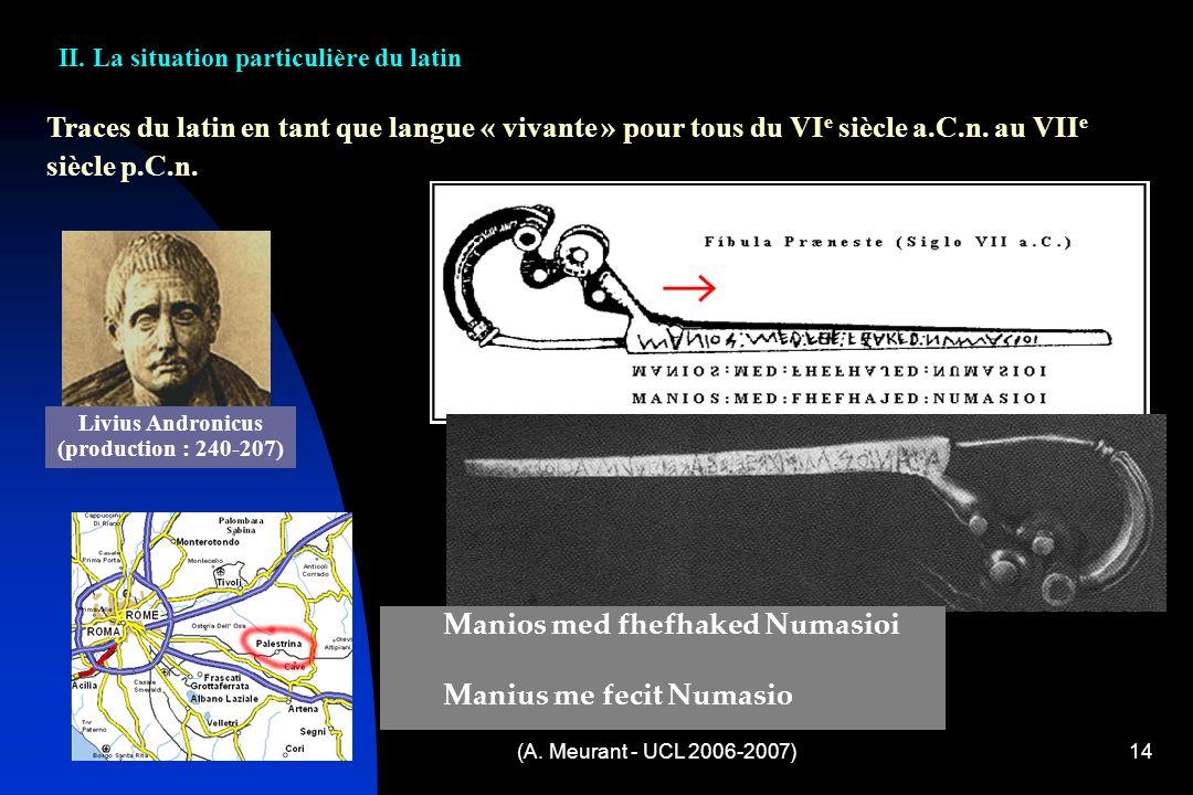 (A. Meurant - UCL 2006-2007)14 Traces du latin en tant que langue « vivante » pour tous du VI e siècle a.C.n. au VII e siècle p.C.n. Livius Andronicus