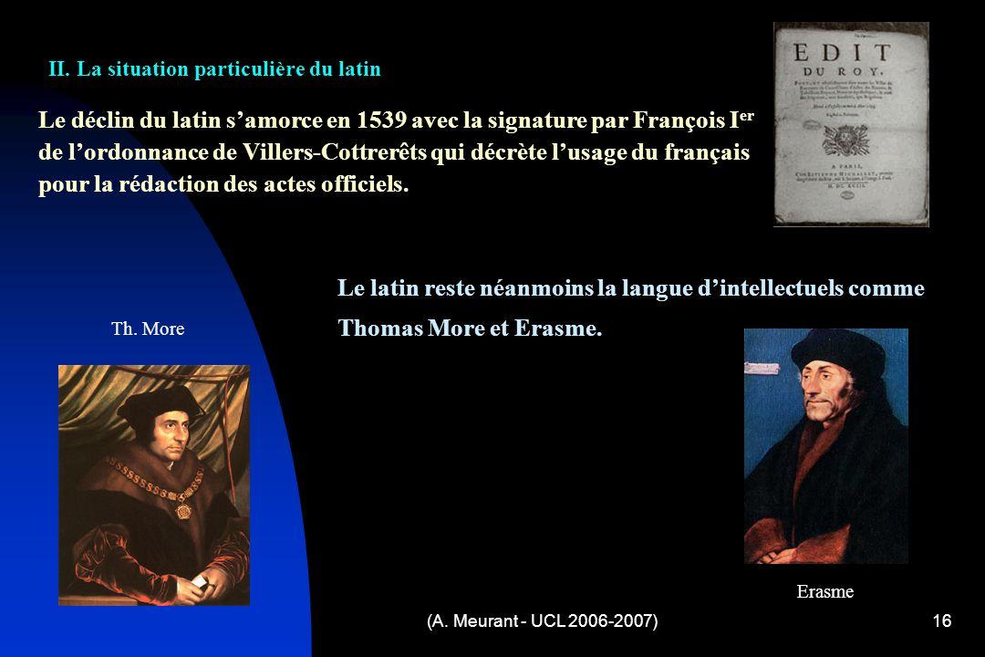 (A. Meurant - UCL 2006-2007)16 Le déclin du latin samorce en 1539 avec la signature par François I er de lordonnance de Villers-Cottrerêts qui décrète