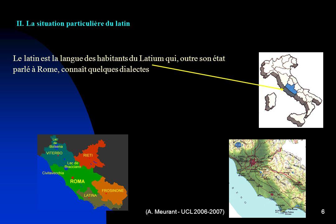 (A. Meurant - UCL 2006-2007)6 Le latin est la langue des habitants du Latium qui, outre son état parlé à Rome, connaît quelques dialectes II. La situa