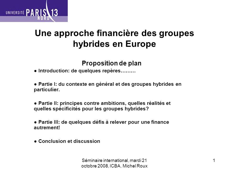 Séminaire international, mardi 21 octobre 2008, ICBA, Michel Roux 1 Une approche financière des groupes hybrides en Europe Proposition de plan Introduction: de quelques repères……… Partie I: du contexte en général et des groupes hybrides en particulier.