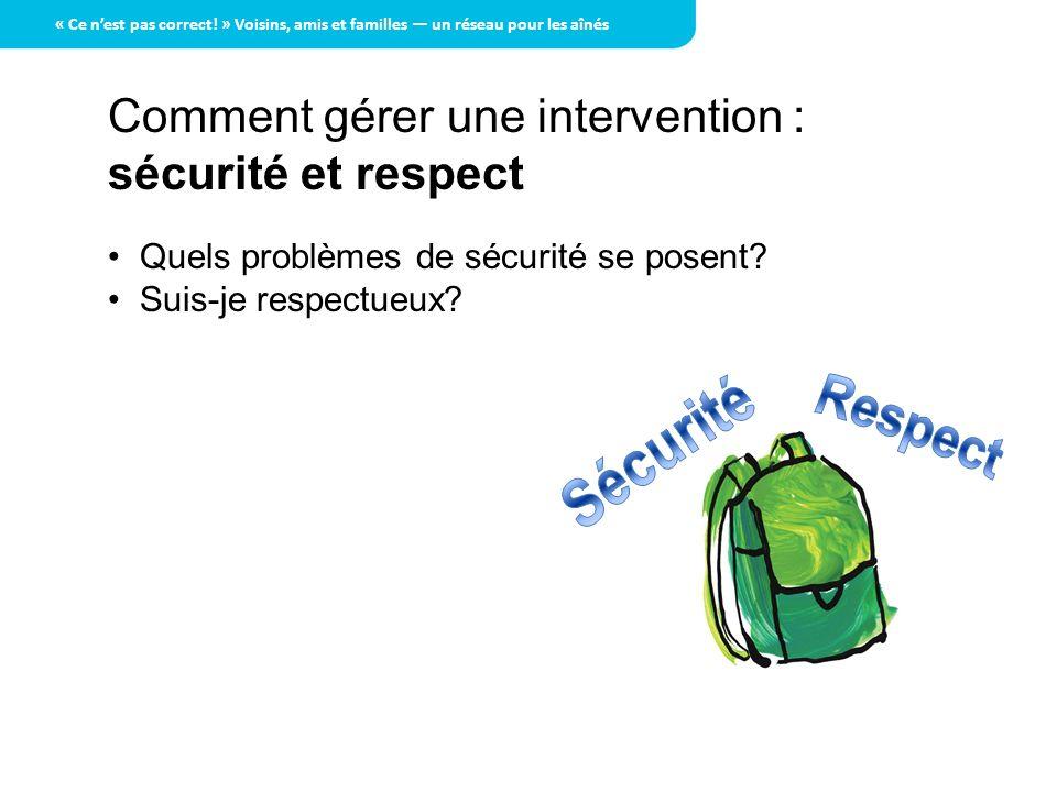 Comment gérer une intervention : sécurité et respect Quels problèmes de sécurité se posent? Suis-je respectueux? « Ce nest pas correct! » Voisins, ami