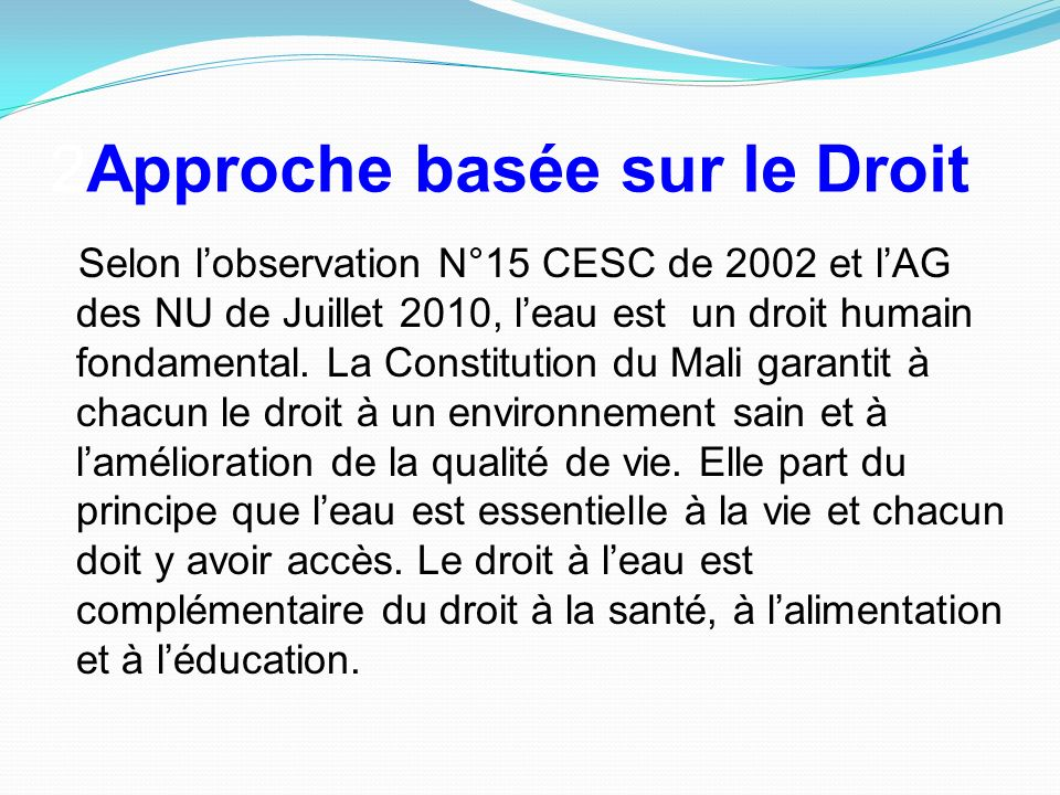 2Approche basée sur le Droit Selon lobservation N°15 CESC de 2002 et lAG des NU de Juillet 2010, leau est un droit humain fondamental. La Constitution