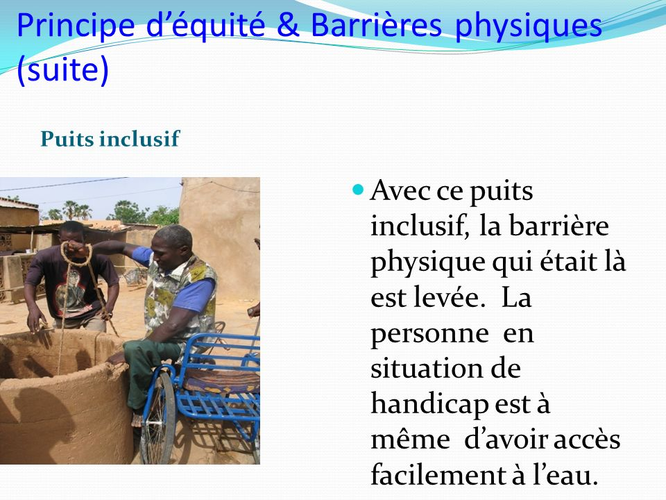 Principe déquité & Barrières physiques (suite) Puits inclusif Avec ce puits inclusif, la barrière physique qui était là est levée. La personne en situ